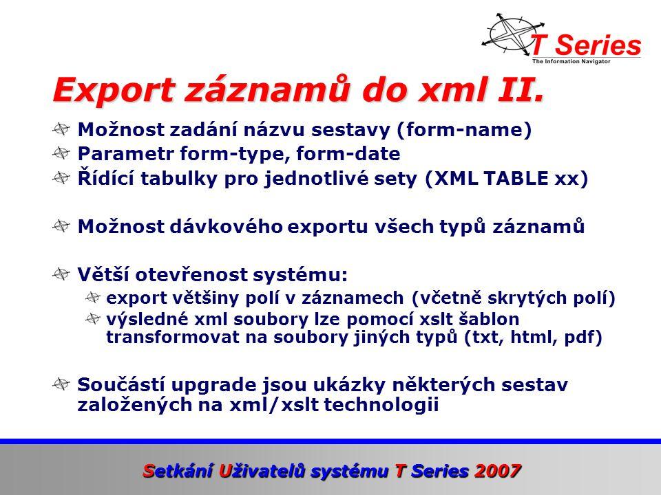 Setkání Uživatelů systému T Series 2007 Možnost zadání názvu sestavy (form-name) Parametr form-type, form-date Řídící tabulky pro jednotlivé sety (XML TABLE xx) Možnost dávkového exportu všech typů záznamů Větší otevřenost systému: export většiny polí v záznamech (včetně skrytých polí) výsledné xml soubory lze pomocí xslt šablon transformovat na soubory jiných typů (txt, html, pdf) Součástí upgrade jsou ukázky některých sestav založených na xml/xslt technologii Export záznamů do xml II.