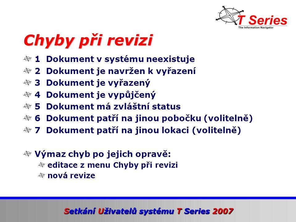 Setkání Uživatelů systému T Series 2007 1 Dokument v systému neexistuje 2 Dokument je navržen k vyřazení 3 Dokument je vyřazený 4 Dokument je vypůjčený 5 Dokument má zvláštní status 6 Dokument patří na jinou pobočku (volitelně) 7 Dokument patří na jinou lokaci (volitelně) Výmaz chyb po jejich opravě: editace z menu Chyby při revizi nová revize Chyby při revizi