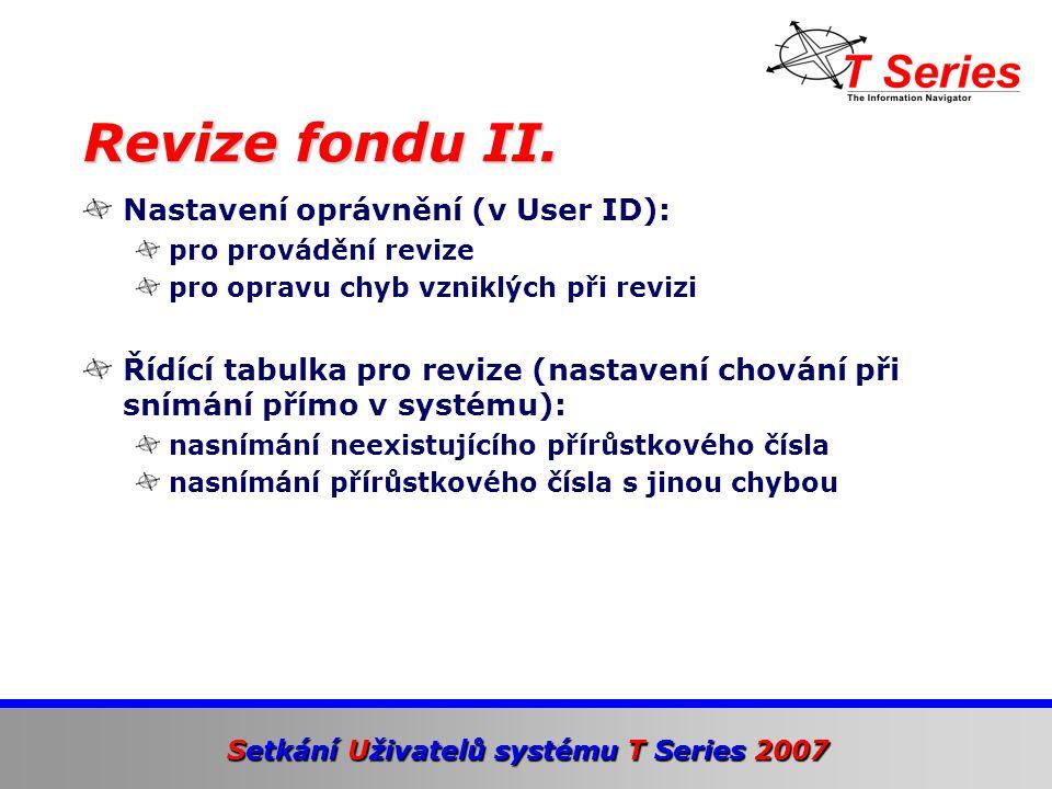 Setkání Uživatelů systému T Series 2007 Nastavení oprávnění (v User ID): pro provádění revize pro opravu chyb vzniklých při revizi Řídící tabulka pro revize (nastavení chování při snímání přímo v systému): nasnímání neexistujícího přírůstkového čísla nasnímání přírůstkového čísla s jinou chybou Revize fondu II.