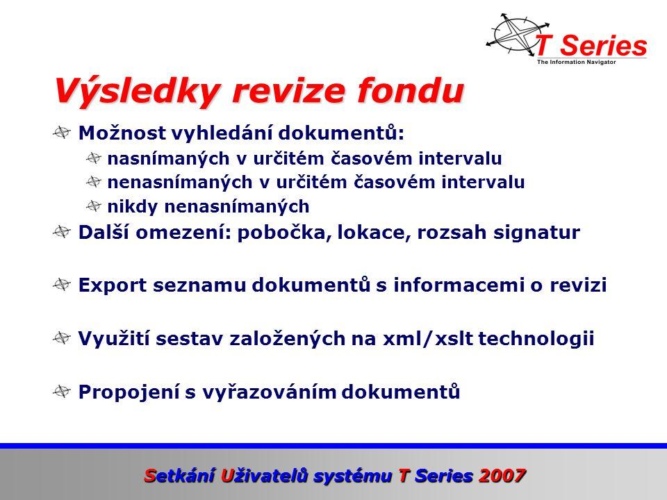 Setkání Uživatelů systému T Series 2007 Možnost vyhledání dokumentů: nasnímaných v určitém časovém intervalu nenasnímaných v určitém časovém intervalu nikdy nenasnímaných Další omezení: pobočka, lokace, rozsah signatur Export seznamu dokumentů s informacemi o revizi Využití sestav založených na xml/xslt technologii Propojení s vyřazováním dokumentů Výsledky revize fondu