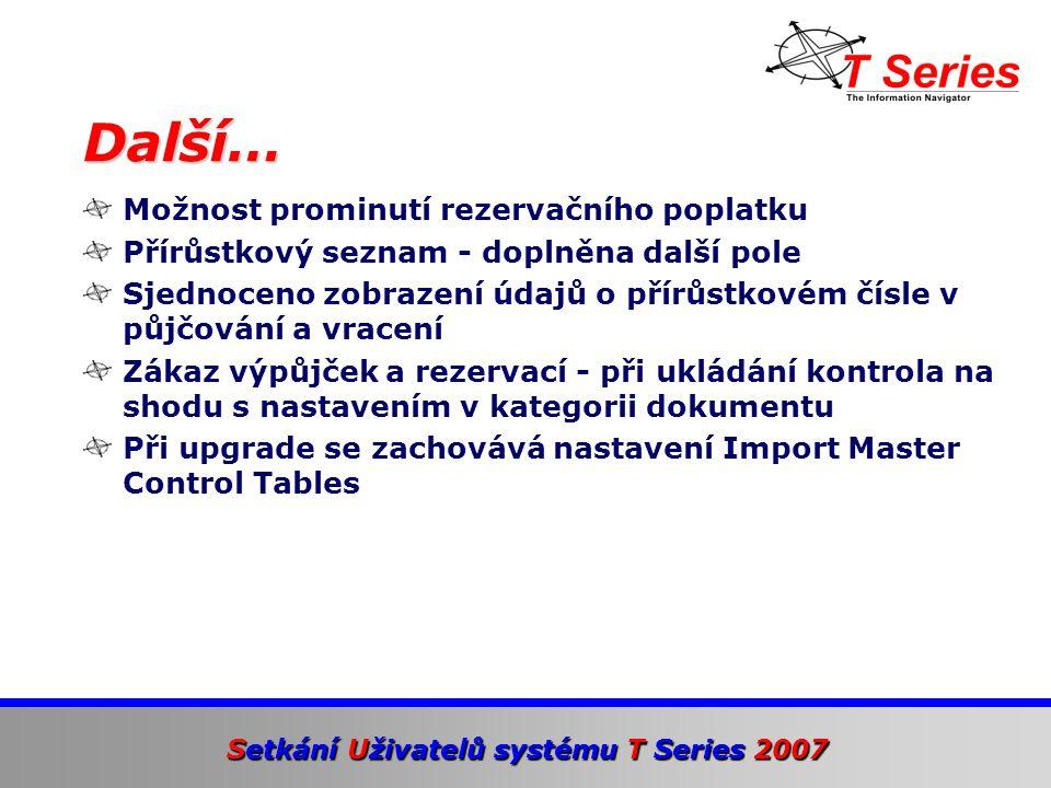 Setkání Uživatelů systému T Series 2007 Možnost prominutí rezervačního poplatku Přírůstkový seznam - doplněna další pole Sjednoceno zobrazení údajů o přírůstkovém čísle v půjčování a vracení Zákaz výpůjček a rezervací - při ukládání kontrola na shodu s nastavením v kategorii dokumentu Při upgrade se zachovává nastavení Import Master Control Tables Další…