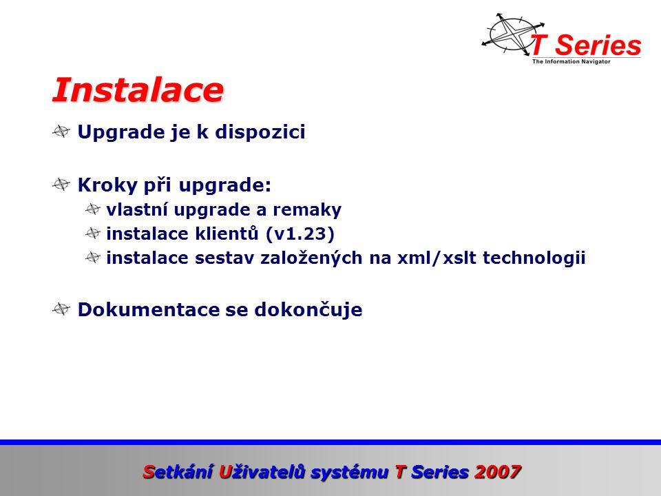 Setkání Uživatelů systému T Series 2007 Upgrade je k dispozici Kroky při upgrade: vlastní upgrade a remaky instalace klientů (v1.23) instalace sestav založených na xml/xslt technologii Dokumentace se dokončuje Instalace