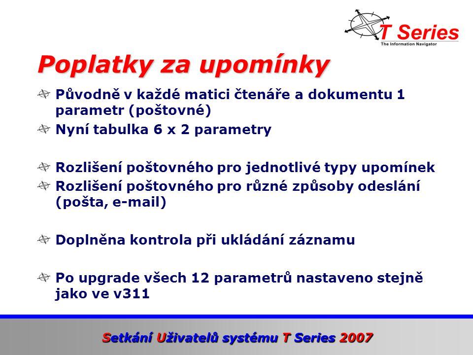 Setkání Uživatelů systému T Series 2007 Původně v každé matici čtenáře a dokumentu 1 parametr (poštovné) Nyní tabulka 6 x 2 parametry Rozlišení poštovného pro jednotlivé typy upomínek Rozlišení poštovného pro různé způsoby odeslání (pošta, e-mail) Doplněna kontrola při ukládání záznamu Po upgrade všech 12 parametrů nastaveno stejně jako ve v311 Poplatky za upomínky