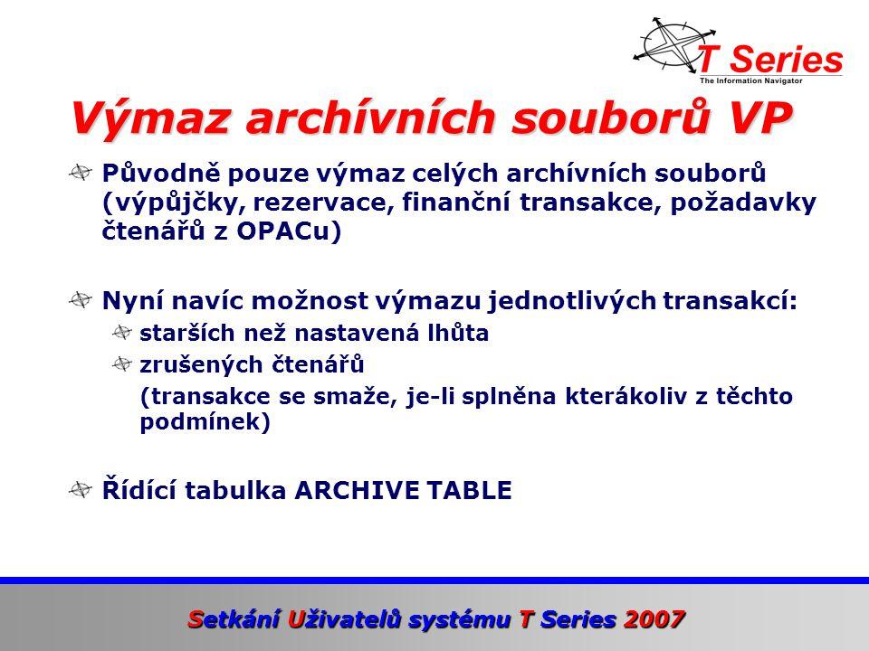 Setkání Uživatelů systému T Series 2007 Původně pouze výmaz celých archívních souborů (výpůjčky, rezervace, finanční transakce, požadavky čtenářů z OPACu) Nyní navíc možnost výmazu jednotlivých transakcí: starších než nastavená lhůta zrušených čtenářů (transakce se smaže, je-li splněna kterákoliv z těchto podmínek) Řídící tabulka ARCHIVE TABLE Výmaz archívních souborů VP