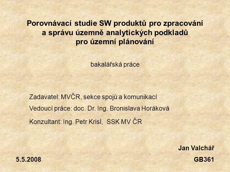Jan Valchář GB361 5.5.2008 Porovnávací studie SW produktů pro zpracování a správu územně analytických podkladů pro územní plánování Zadavatel: MVČR, sekce spojů a komunikací Vedoucí práce: doc.