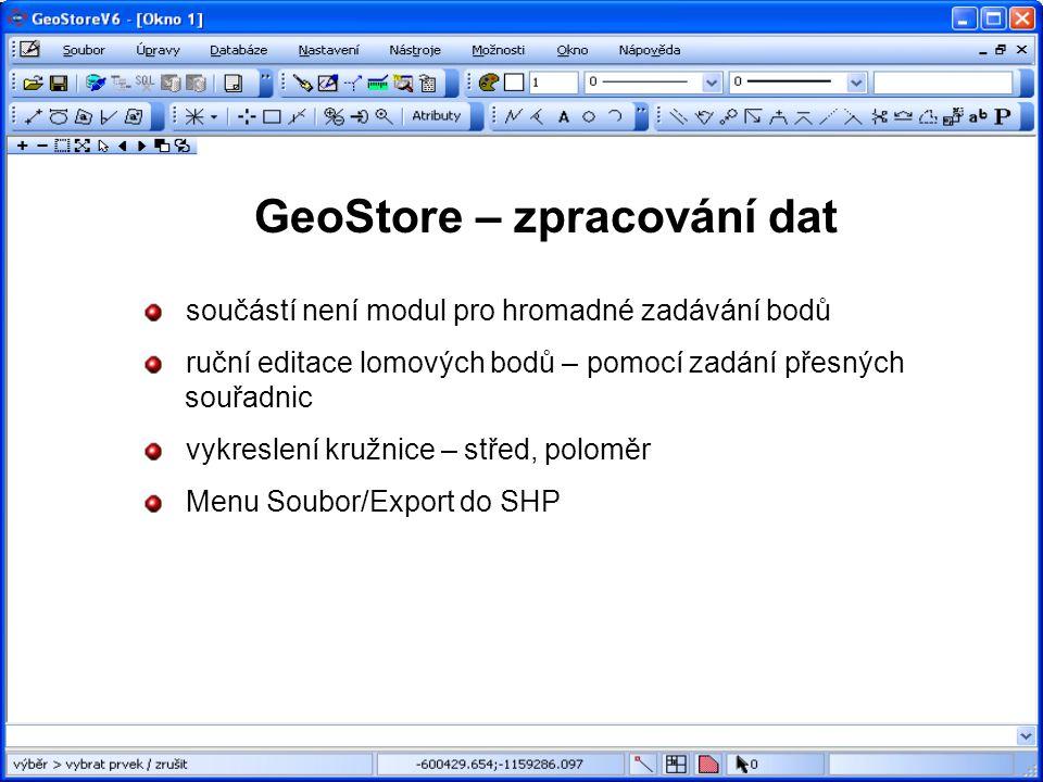 GeoStore – zpracování dat součástí není modul pro hromadné zadávání bodů ruční editace lomových bodů – pomocí zadání přesných souřadnic vykreslení kružnice – střed, poloměr Menu Soubor/Export do SHP