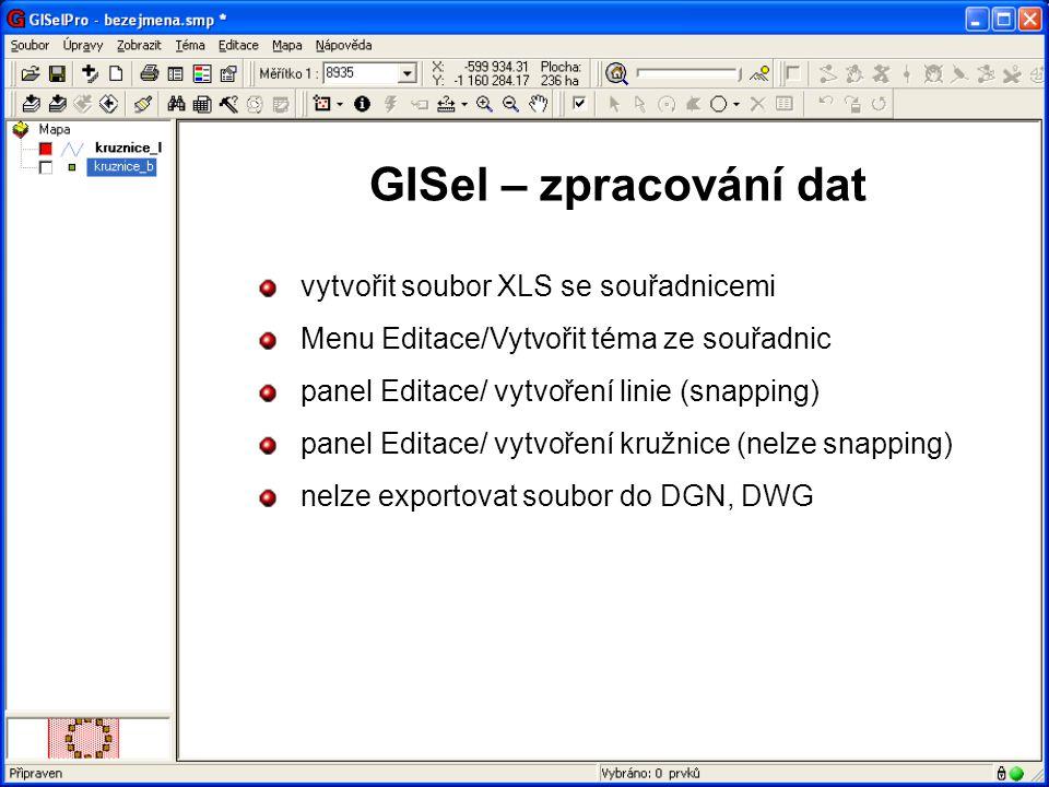 GISel – zpracování dat vytvořit soubor XLS se souřadnicemi Menu Editace/Vytvořit téma ze souřadnic panel Editace/ vytvoření linie (snapping) panel Editace/ vytvoření kružnice (nelze snapping) nelze exportovat soubor do DGN, DWG