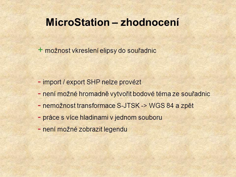 MicroStation – zhodnocení + možnost vkreslení elipsy do souřadnic - import / export SHP nelze provézt - není možné hromadně vytvořit bodové téma ze souřadnic - nemožnost transformace S-JTSK -> WGS 84 a zpět - práce s více hladinami v jednom souboru - není možné zobrazit legendu