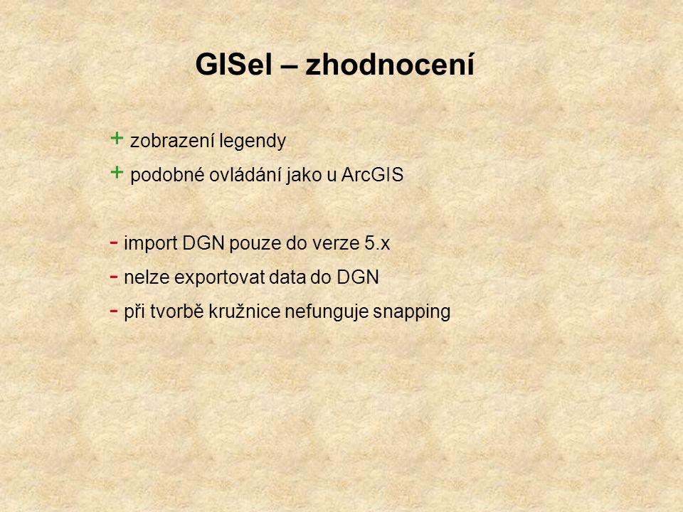 GISel – zhodnocení + zobrazení legendy + podobné ovládání jako u ArcGIS - import DGN pouze do verze 5.x - nelze exportovat data do DGN - při tvorbě kružnice nefunguje snapping