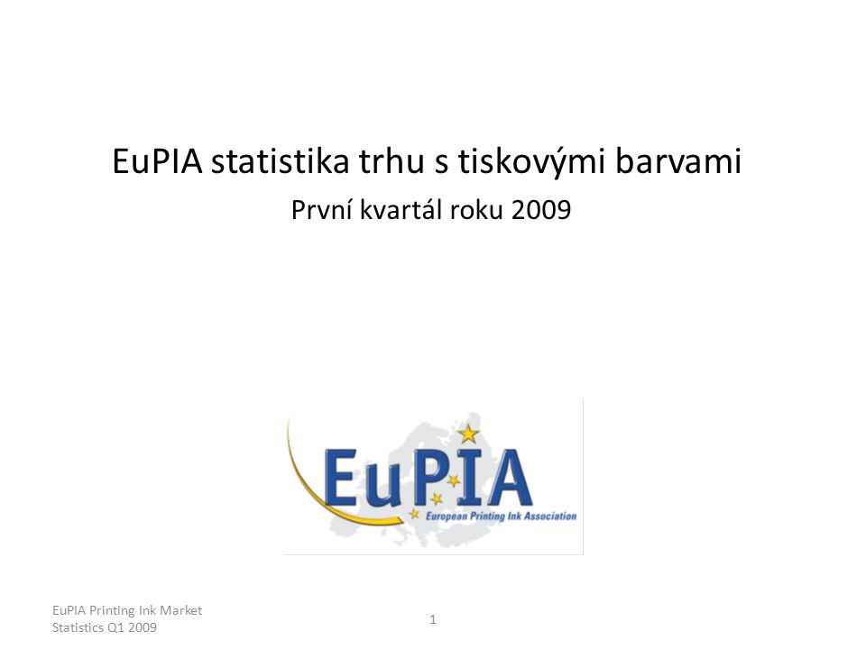 EuPIA Printing Ink Market Statistics Q1 2009 1 EuPIA statistika trhu s tiskovými barvami První kvartál roku 2009