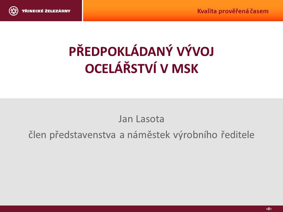 2 PŘEDPOKLÁDANÝ VÝVOJ OCELÁŘSTVÍ V MSK Jan Lasota člen představenstva a náměstek výrobního ředitele