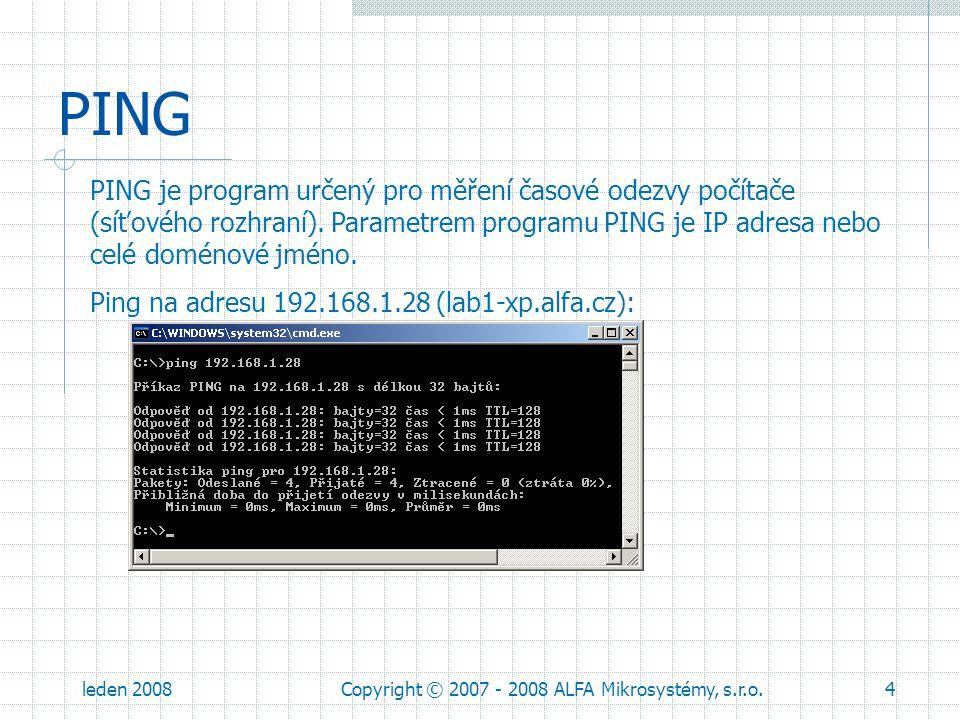 leden 2008Copyright © 2007 - 2008 ALFA Mikrosystémy, s.r.o.5 PING Možné důvody proč neprojde ping: cílový nebo zdrojový počítač není připojen k síti v cestě k cíli nebo na cílovém počítači je Firewall špatná adresa výchozí brány Ping na LOCALHOST (LOCALHOST je odkaz na právě používaný počítač): Adrese 127.0.0.1 není adresa počítače v síti, ale je to adresa testovací smyčky (LoopBack).