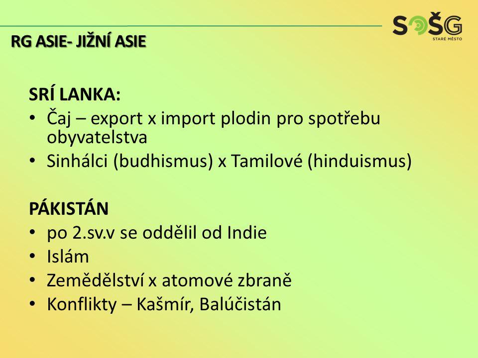 SRÍ LANKA: Čaj – export x import plodin pro spotřebu obyvatelstva Sinhálci (budhismus) x Tamilové (hinduismus) PÁKISTÁN po 2.sv.v se oddělil od Indie Islám Zemědělství x atomové zbraně Konflikty – Kašmír, Balúčistán RG ASIE- JIŽNÍ ASIE