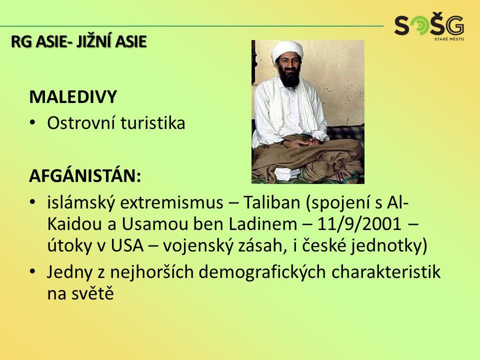 MALEDIVY Ostrovní turistika AFGÁNISTÁN: islámský extremismus – Taliban (spojení s Al- Kaidou a Usamou ben Ladinem – 11/9/2001 – útoky v USA – vojenský zásah, i české jednotky) Jedny z nejhorších demografických charakteristik na světě RG ASIE- JIŽNÍ ASIE