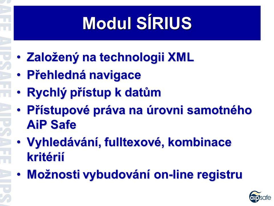 Založený na technologii XMLZaložený na technologii XML Přehledná navigacePřehledná navigace Rychlý přístup k datůmRychlý přístup k datům Přístupové práva na úrovni samotného AiP SafePřístupové práva na úrovni samotného AiP Safe Vyhledávání, fulltexové, kombinace kritériíVyhledávání, fulltexové, kombinace kritérií Možnosti vybudování on-line registruMožnosti vybudování on-line registru Modul SÍRIUS