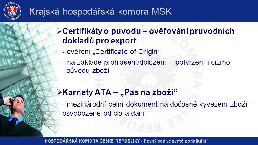 """HOSPODÁŘSKÁ KOMORA ČESKÉ REPUBLIKY - Pevný bod ve světě podnikání Krajská hospodářská komora MSK  Certifikáty o původu – ověřování průvodních dokladů pro export - ověření """"Certificate of Origin - na základě prohlášení/doložení – potvrzení i cizího původu zboží  Karnety ATA – """"Pas na zboží - mezinárodní celní dokument na dočasné vyvezení zboží osvobozené od cla a daní"""
