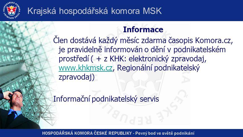 HOSPODÁŘSKÁ KOMORA ČESKÉ REPUBLIKY - Pevný bod ve světě podnikání Krajská hospodářská komora MSK Informace Člen dostává každý měsíc zdarma časopis Komora.cz, je pravidelně informován o dění v podnikatelském prostředí ( + z KHK: elektronický zpravodaj, www.khkmsk.cz, Regionální podnikatelský zpravodaj) www.khkmsk.cz Informační podnikatelský servis