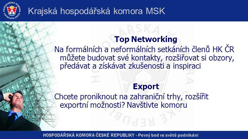 HOSPODÁŘSKÁ KOMORA ČESKÉ REPUBLIKY - Pevný bod ve světě podnikání Krajská hospodářská komora MSK Top Networking Na formálních a neformálních setkáních členů HK ČR můžete budovat své kontakty, rozšiřovat si obzory, předávat a získávat zkušenosti a inspiraci Export Chcete proniknout na zahraniční trhy, rozšířit exportní možnosti.