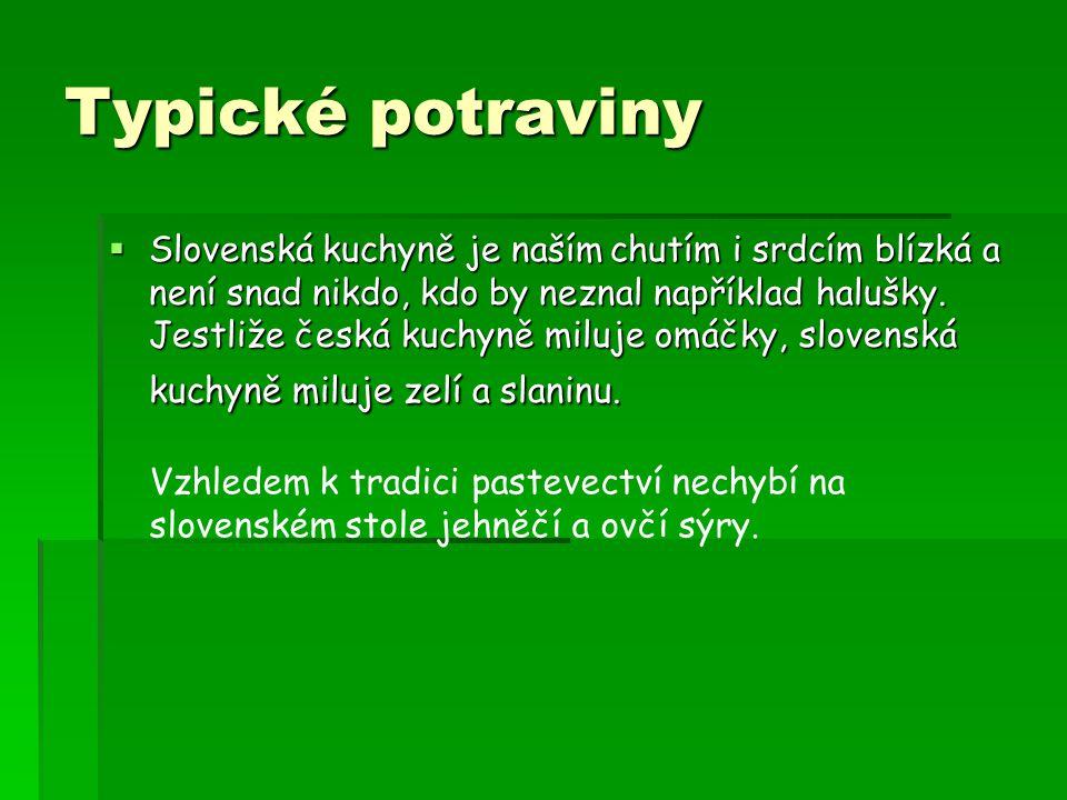 Typické potraviny  Slovenská kuchyně je naším chutím i srdcím blízká a není snad nikdo, kdo by neznal například halušky. Jestliže česká kuchyně miluj