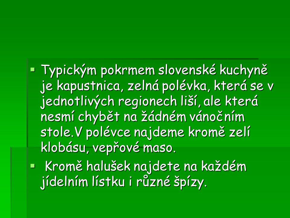  Typickým pokrmem slovenské kuchyně je kapustnica, zelná polévka, která se v jednotlivých regionech liší, ale která nesmí chybět na žádném vánočním stole.V polévce najdeme kromě zelí klobásu, vepřové maso.