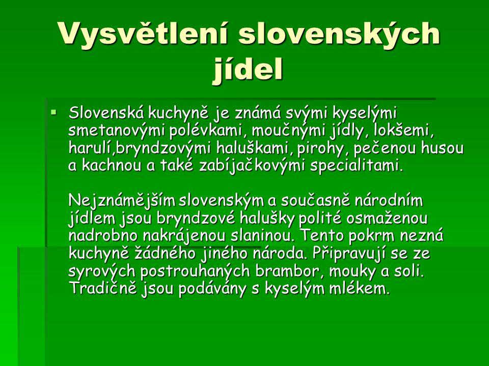 Vysvětlení slovenských jídel  Slovenská kuchyně je známá svými kyselými smetanovými polévkami, moučnými jídly, lokšemi, harulí,bryndzovými haluškami,
