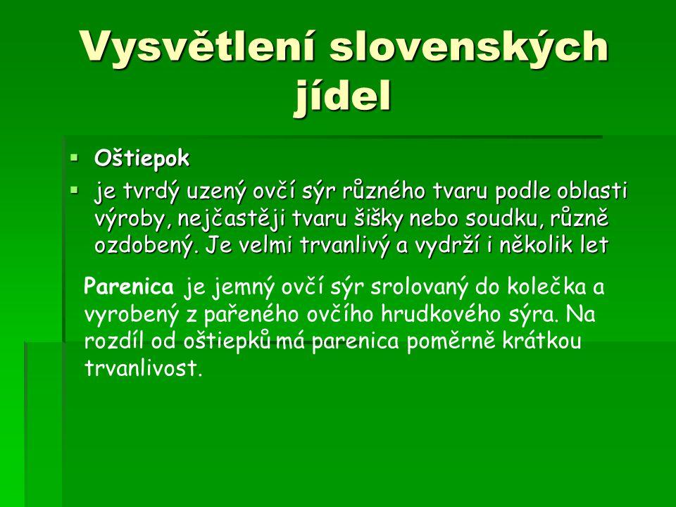 Vysvětlení slovenských jídel  Oštiepok  je tvrdý uzený ovčí sýr různého tvaru podle oblasti výroby, nejčastěji tvaru šišky nebo soudku, různě ozdobený.