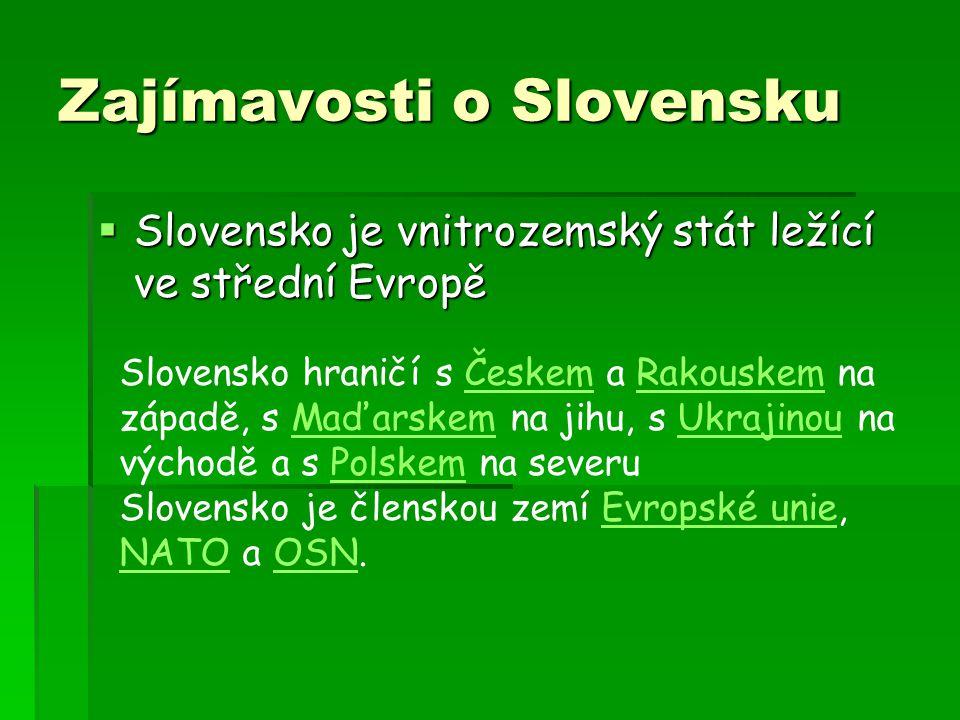 Zajímavosti o Slovensku  Slovensko je vnitrozemský stát ležící ve střední Evropě Slovensko hraničí s Českem a Rakouskem na západě, s Maďarskem na jih