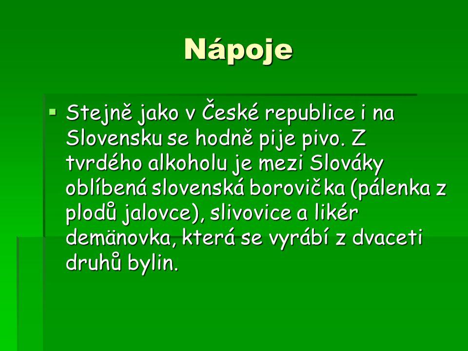Nápoje  Stejně jako v České republice i na Slovensku se hodně pije pivo. Z tvrdého alkoholu je mezi Slováky oblíbená slovenská borovička (pálenka z p