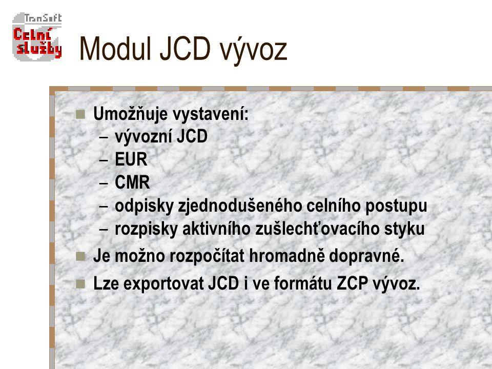 Modul JCD vývoz Umožňuje vystavení: – vývozní JCD – EUR – CMR – odpisky zjednodušeného celního postupu – rozpisky aktivního zušlechťovacího styku Je možno rozpočítat hromadně dopravné.