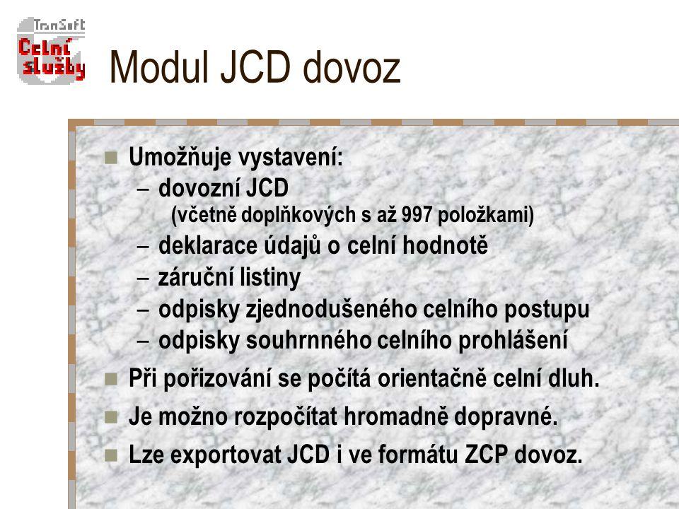 Modul JCD dovoz Umožňuje vystavení: – dovozní JCD (včetně doplňkových s až 997 položkami) – deklarace údajů o celní hodnotě – záruční listiny – odpisky zjednodušeného celního postupu – odpisky souhrnného celního prohlášení Při pořizování se počítá orientačně celní dluh.