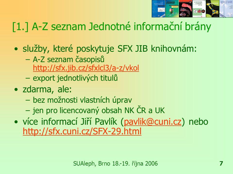 7 [1.] A-Z seznam Jednotné informační brány služby, které poskytuje SFX JIB knihovnám: –A-Z seznam časopisů http://sfx.jib.cz/sfxlcl3/a-z/vkol http://sfx.jib.cz/sfxlcl3/a-z/vkol –export jednotlivých titulů zdarma, ale: –bez možnosti vlastních úprav –jen pro licencovaný obsah NK ČR a UK více informací Jiří Pavlík (pavlik@cuni.cz) nebo http://sfx.cuni.cz/SFX-29.htmlpavlik@cuni.cz http://sfx.cuni.cz/SFX-29.html