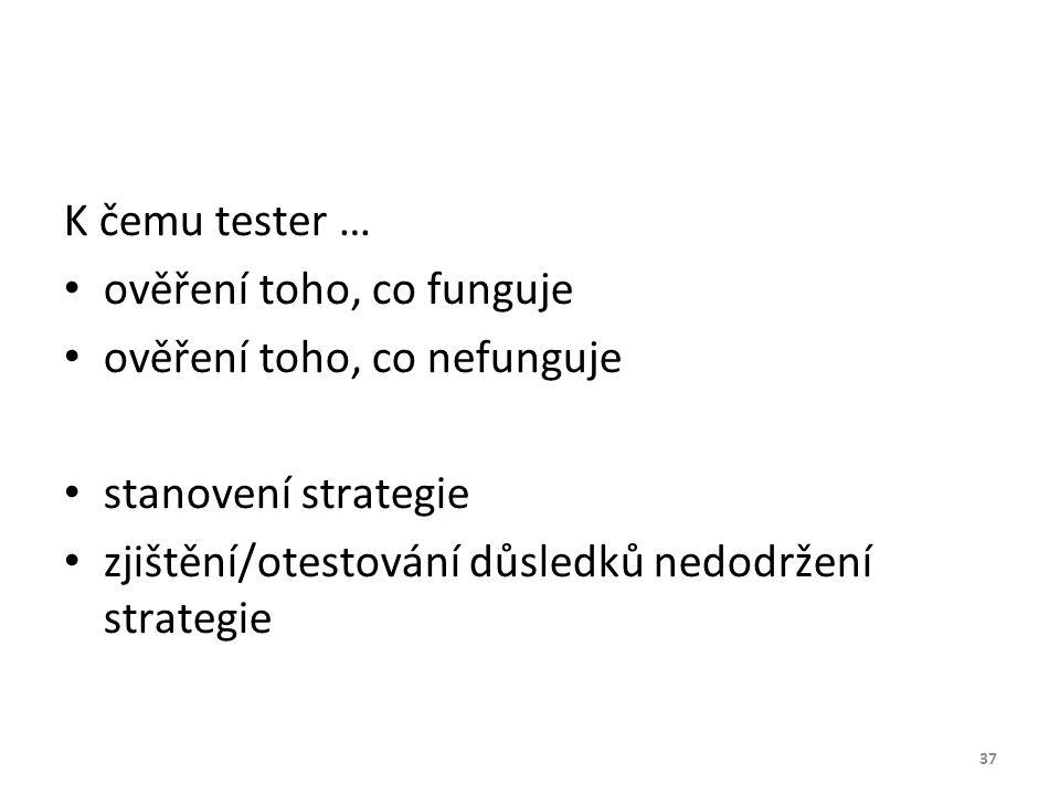 K čemu tester … ověření toho, co funguje ověření toho, co nefunguje stanovení strategie zjištění/otestování důsledků nedodržení strategie 37