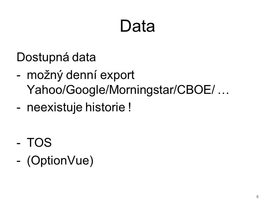 Data Dostupná data -možný denní export Yahoo/Google/Morningstar/CBOE/ … -neexistuje historie ! -TOS -(OptionVue) 6
