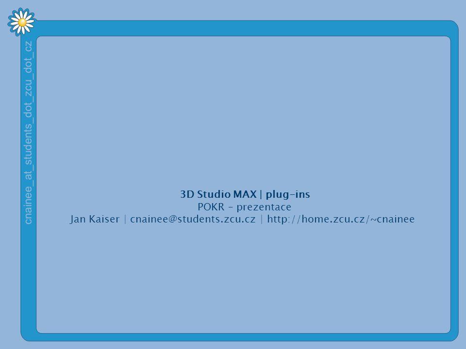 3D Studio MAX | plug-ins POKR – prezentace Jan Kaiser | cnainee@students.zcu.cz | http://home.zcu.cz/~cnainee