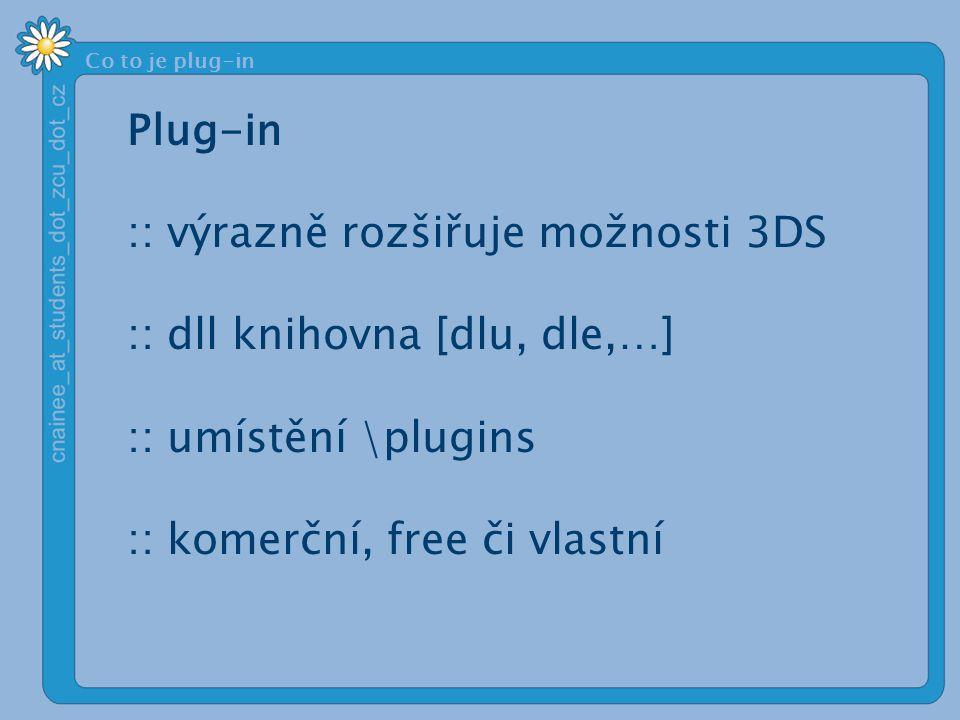 Co to je plug-in Plug-in :: výrazně rozšiřuje možnosti 3DS :: dll knihovna [dlu, dle,…] :: umístění \plugins :: komerční, free či vlastní