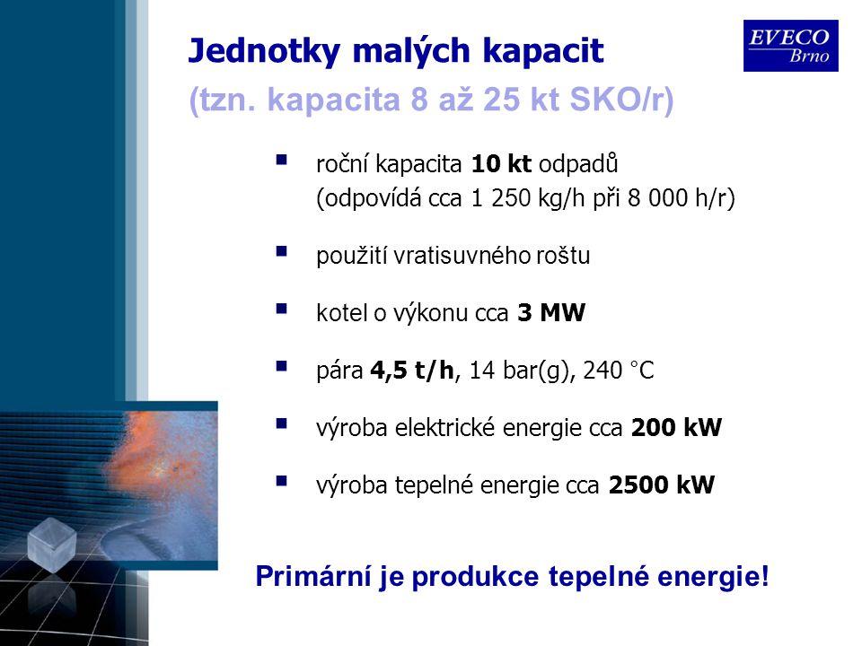 Jednotky malých kapacit  roční kapacita 10 kt odpadů (odpovídá cca 1 2 50 kg/h při 8 000 h/r)  použití vratisuvného roštu  kotel o výkon u cca 3 MW  pára 4,5 t/h, 1 4 bar(g), 240 °C  výroba elektrické energie cca 200 kW  výroba tepelné energie cca 2500 kW (tzn.