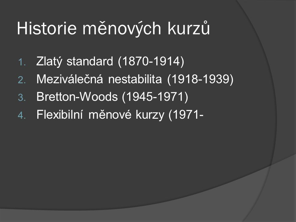 Historie měnových kurzů 1. Zlatý standard (1870-1914) 2. Meziválečná nestabilita (1918-1939) 3. Bretton-Woods (1945-1971) 4. Flexibilní měnové kurzy (