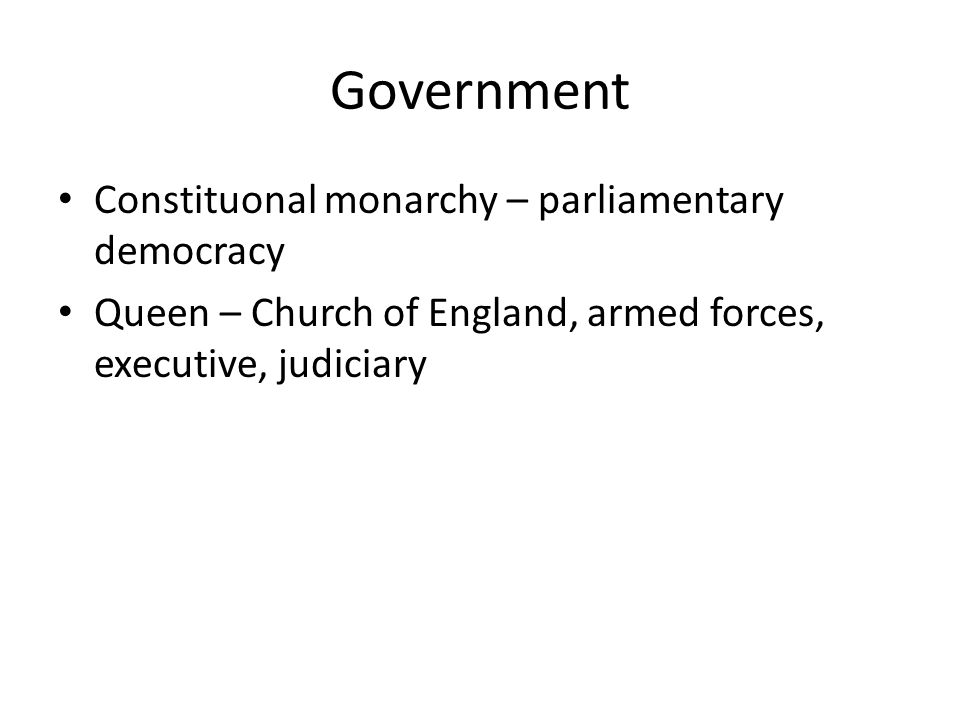 Government Constituonal monarchy – parliamentary democracy Queen – Church of England, armed forces, executive, judiciary