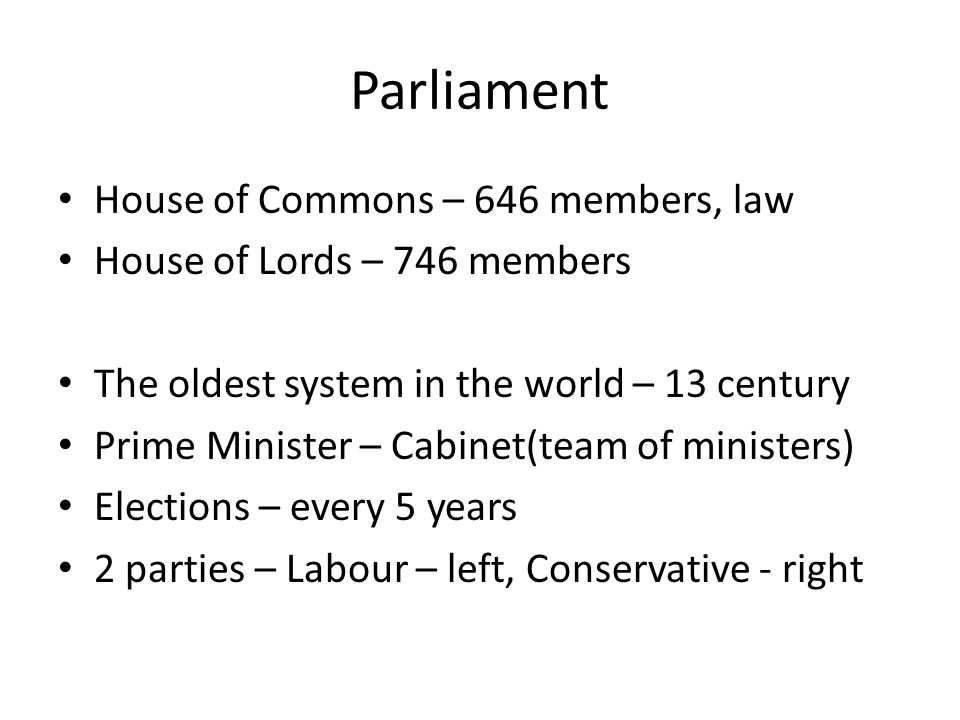 Parliament House of Commons – 646 members, law House of Lords – 746 members The oldest system in the world – 13 century Prime Minister – Cabinet(team of ministers) Elections – every 5 years 2 parties – Labour – left, Conservative - right