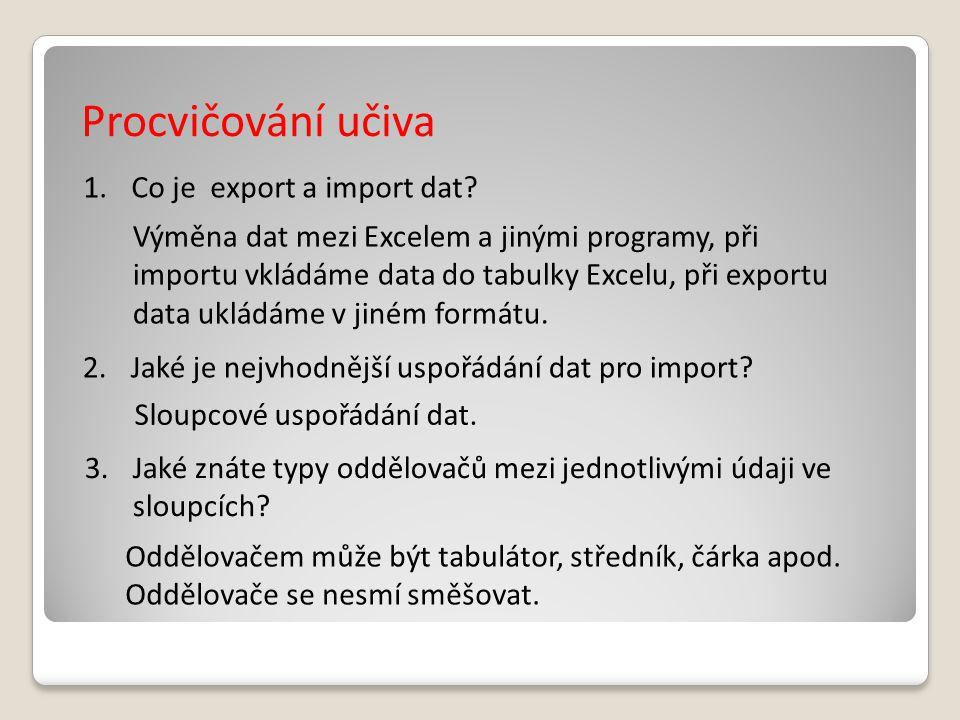 Procvičování učiva 1.Co je export a import dat? Výměna dat mezi Excelem a jinými programy, při importu vkládáme data do tabulky Excelu, při exportu da