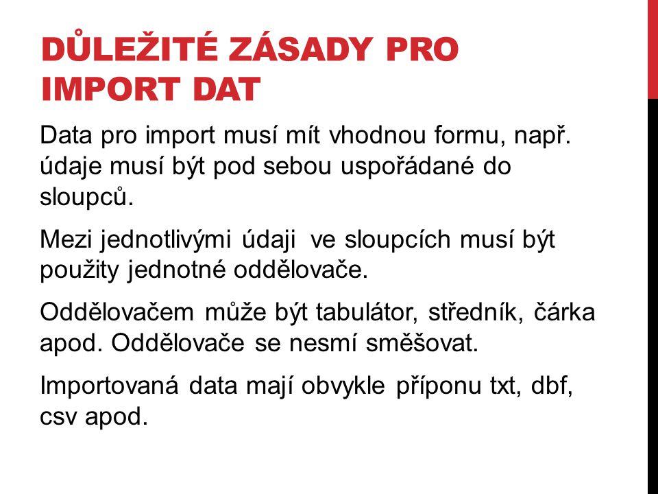 DŮLEŽITÉ ZÁSADY PRO IMPORT DAT Data pro import musí mít vhodnou formu, např. údaje musí být pod sebou uspořádané do sloupců. Mezi jednotlivými údaji v