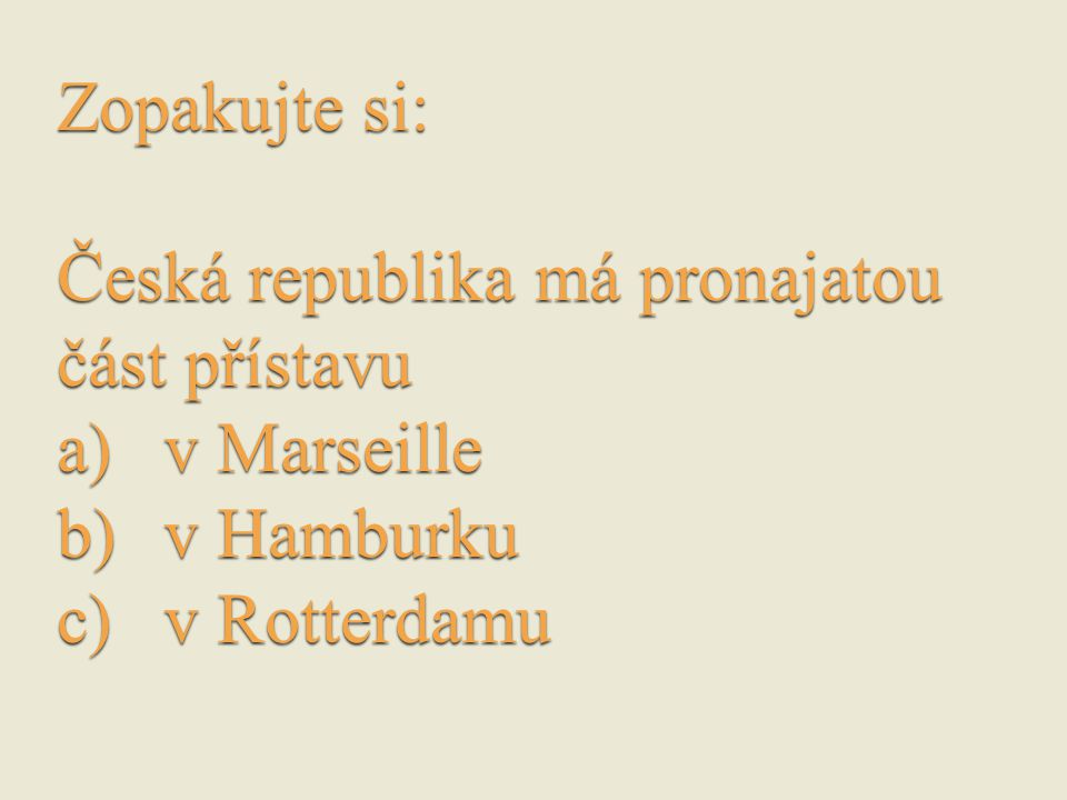 Zopakujte si: Česká republika má pronajatou část přístavu a)v Marseille b)v Hamburku c)v Rotterdamu