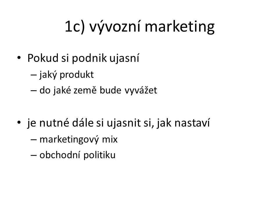 1c) vývozní marketing Pokud si podnik ujasní – jaký produkt – do jaké země bude vyvážet je nutné dále si ujasnit si, jak nastaví – marketingový mix –