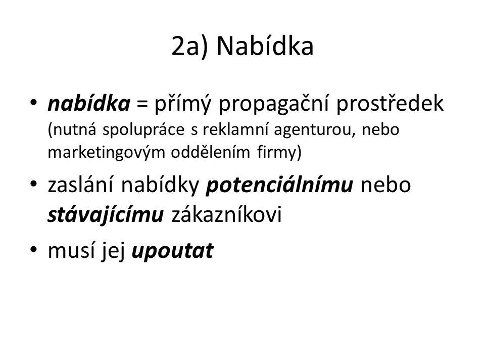 2a) Nabídka nabídka = přímý propagační prostředek (nutná spolupráce s reklamní agenturou, nebo marketingovým oddělením firmy) zaslání nabídky potenciá