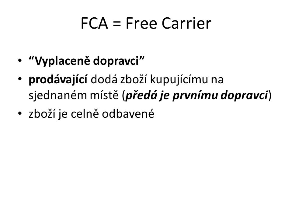"""FCA = Free Carrier """"Vyplaceně dopravci"""" prodávající dodá zboží kupujícímu na sjednaném místě (předá je prvnímu dopravci) zboží je celně odbavené"""
