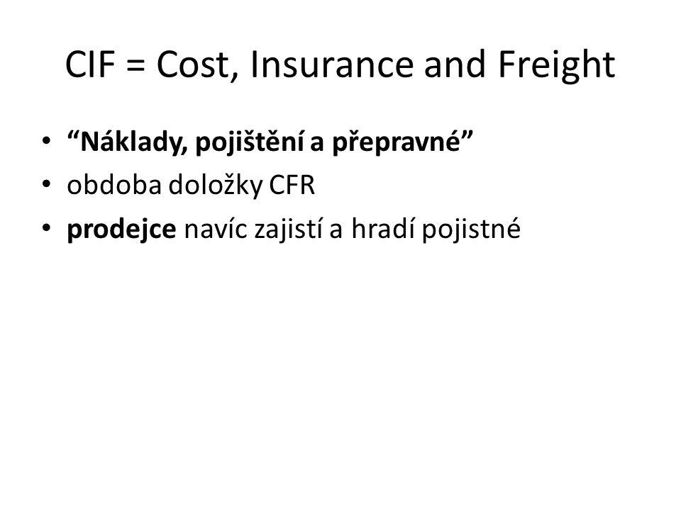 """CIF = Cost, Insurance and Freight """"Náklady, pojištění a přepravné"""" obdoba doložky CFR prodejce navíc zajistí a hradí pojistné"""