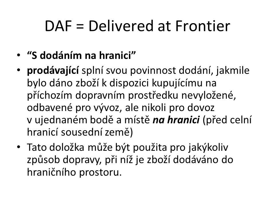 """DAF = Delivered at Frontier """"S dodáním na hranici"""" prodávající splní svou povinnost dodání, jakmile bylo dáno zboží k dispozici kupujícímu na příchozí"""