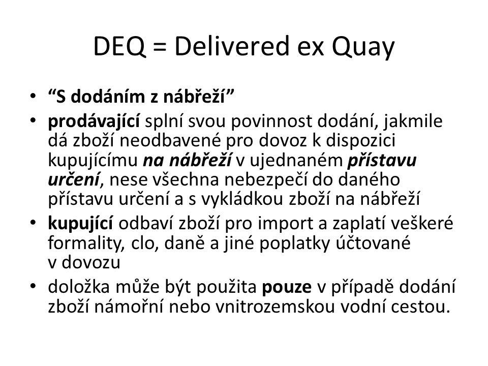 """DEQ = Delivered ex Quay """"S dodáním z nábřeží"""" prodávající splní svou povinnost dodání, jakmile dá zboží neodbavené pro dovoz k dispozici kupujícímu na"""