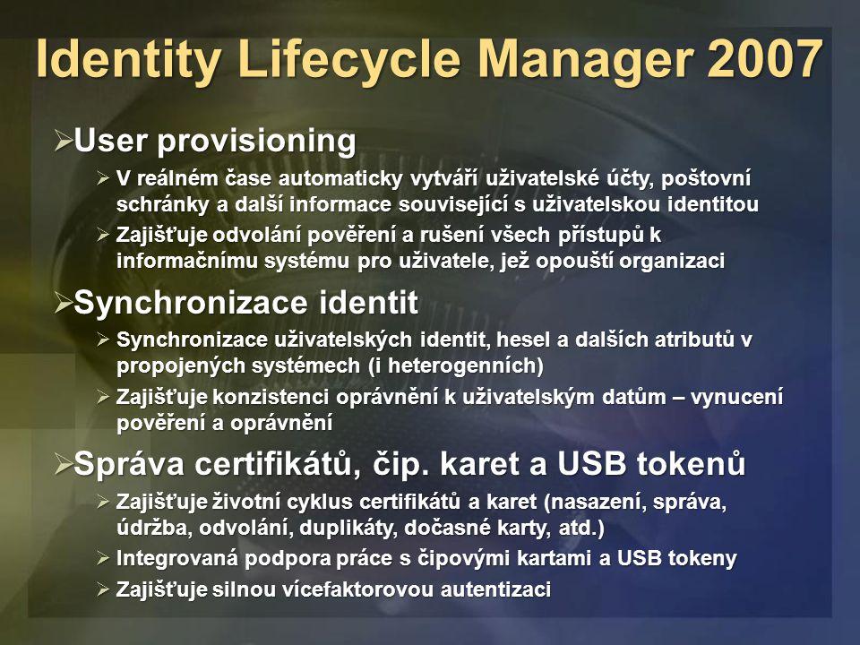 Identity Lifecycle Manager 2007  User provisioning  V reálném čase automaticky vytváří uživatelské účty, poštovní schránky a další informace související s uživatelskou identitou  Zajišťuje odvolání pověření a rušení všech přístupů k informačnímu systému pro uživatele, jež opouští organizaci  Synchronizace identit  Synchronizace uživatelských identit, hesel a dalších atributů v propojených systémech (i heterogenních)  Zajišťuje konzistenci oprávnění k uživatelským datům – vynucení pověření a oprávnění  Správa certifikátů, čip.