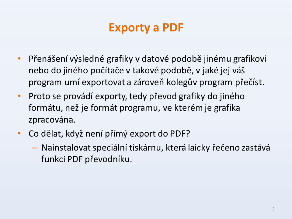Exporty a PDF Přenášení výsledné grafiky v datové podobě jinému grafikovi nebo do jiného počítače v takové podobě, v jaké jej váš program umí exportovat a zároveň kolegův program přečíst.